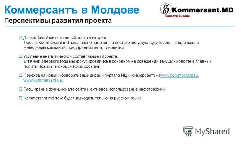 Коммерсантъ в Молдове Перспективы развития проекта Дальнейший качественный рост аудитории. Проект Kommersant.md изначально нацелен на достаточно узкую аудиторию – владельцы и менеджеры компаний, предприниматели, чиновники. Усиление аналитической сост