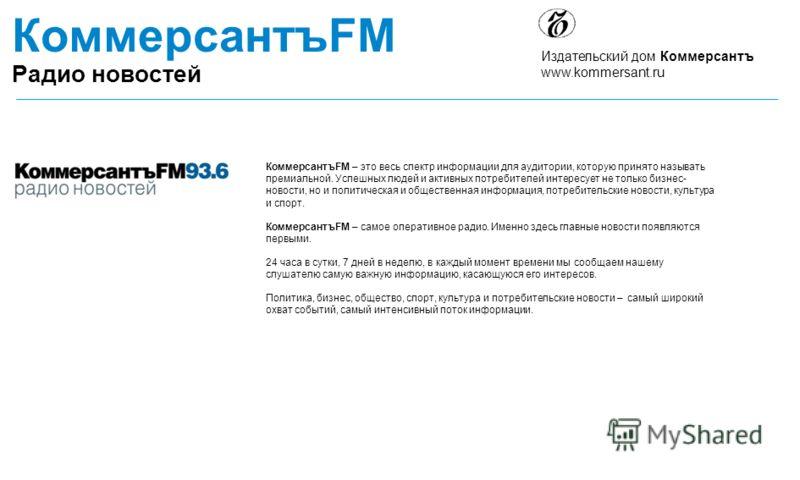 КоммерсантъFM – это весь спектр информации для аудитории, которую принято называть премиальной. Успешных людей и активных потребителей интересует не только бизнес- новости, но и политическая и общественная информация, потребительские новости, культур