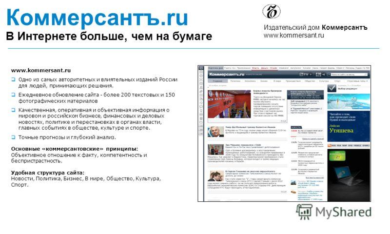 Издательский дом Коммерсантъ www.kommersant.ru Коммерсантъ.ru В Интернете больше, чем на бумаге www.kommersant.ru Одно из самых авторитетных и влиятельных изданий России для людей, принимающих решения. Ежедневное обновление сайта - более 200 текстовы