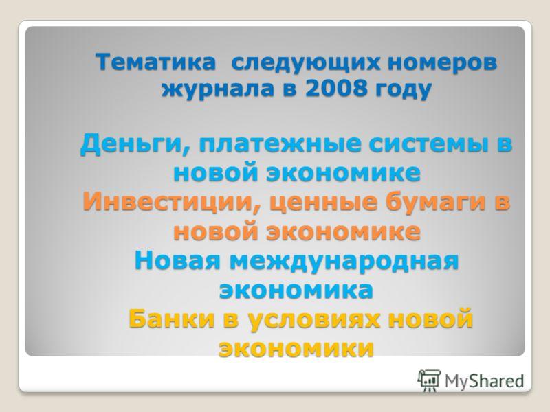 Тематика следующих номеров журнала в 2008 году Деньги, платежные системы в новой экономике Инвестиции, ценные бумаги в новой экономике Новая международная экономика Банки в условиях новой экономики