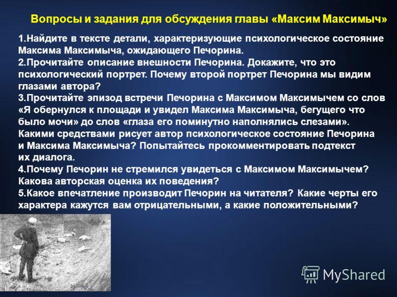 1.Найдите в тексте детали, характеризующие психологическое состояние Максима Максимыча, ожидающего Печорина. 2.Прочитайте описание внешности Печорина. Докажите, что это психологический портрет. Почему второй портрет Печорина мы видим глазами автора?