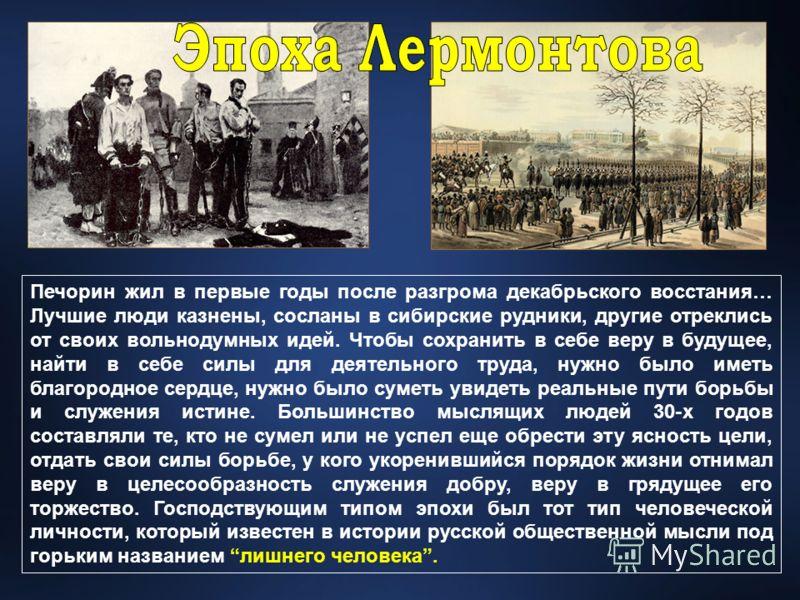 Печорин жил в первые годы после разгрома декабрьского восстания… Лучшие люди казнены, сосланы в сибирские рудники, другие отреклись от своих вольнодумных идей. Чтобы сохранить в себе веру в будущее, найти в себе силы для деятельного труда, нужно было