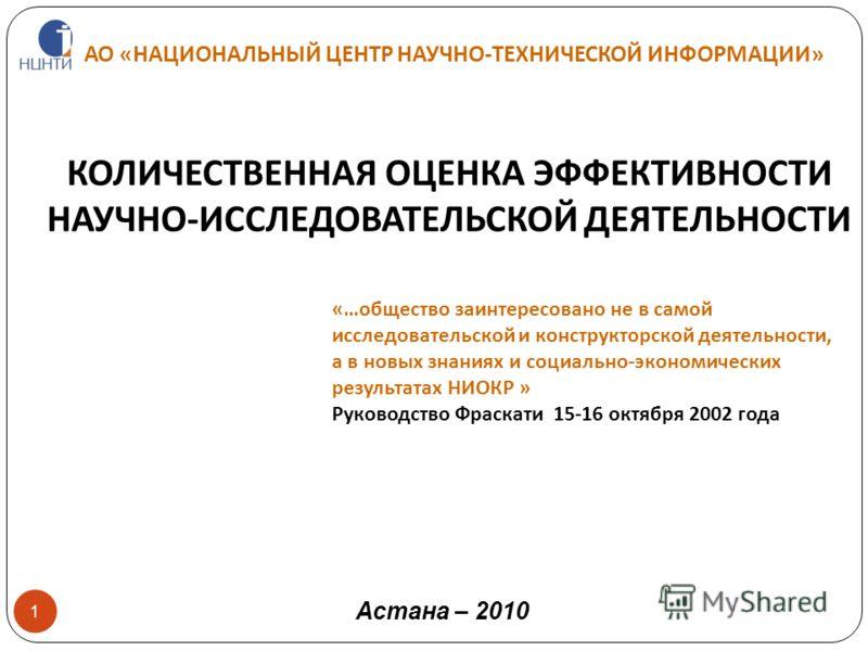 АО «НАЦИОНАЛЬНЫЙ ЦЕНТР НАУЧНО-ТЕХНИЧЕСКОЙ ИНФОРМАЦИИ» 1 КОЛИЧЕСТВЕННАЯ ОЦЕНКА ЭФФЕКТИВНОСТИ НАУЧНО-ИССЛЕДОВАТЕЛЬСКОЙ ДЕЯТЕЛЬНОСТИ Астана – 2010 «…общество заинтересовано не в самой исследовательской и конструкторской деятельности, а в новых знаниях и