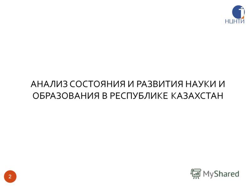 2 АНАЛИЗ СОСТОЯНИЯ И РАЗВИТИЯ НАУКИ И ОБРАЗОВАНИЯ В РЕСПУБЛИКЕ КАЗАХСТАН