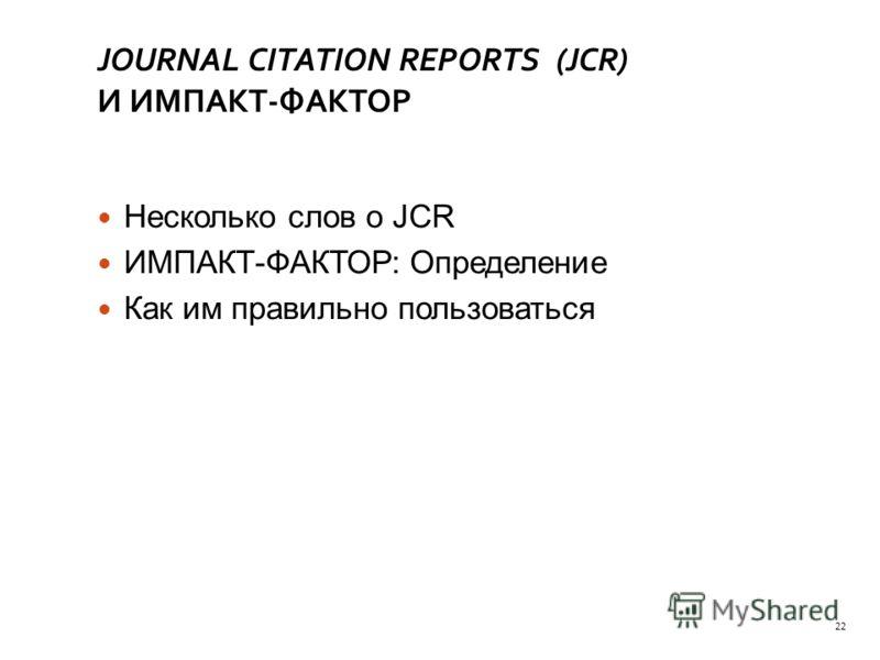 JOURNAL CITATION REPORTS (JCR) И ИМПАКТ-ФАКТОР Несколько слов о JCR ИМПАКТ-ФАКТОР: Определение Как им правильно пользоваться 22