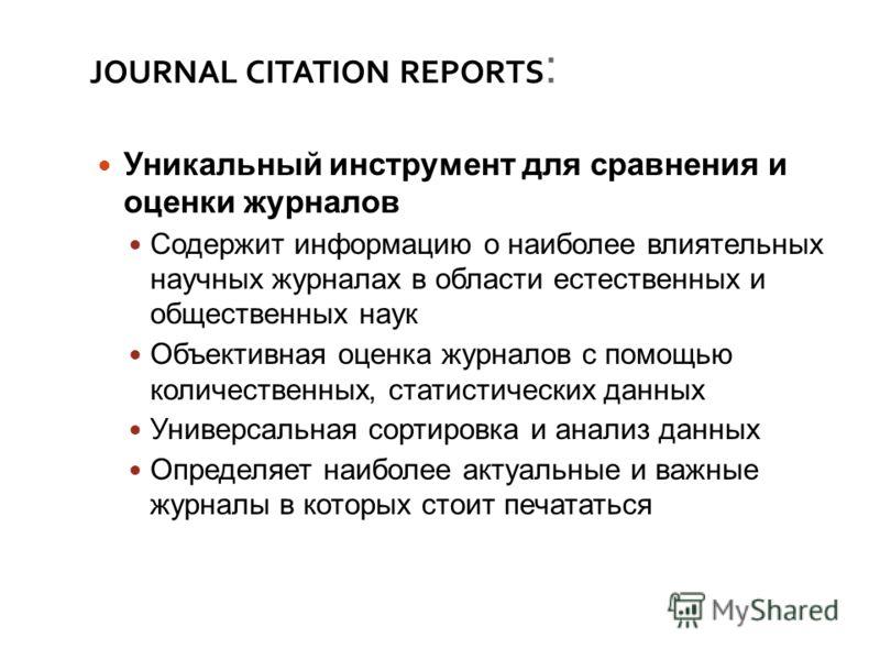 JOURNAL CITATION REPORTS : Уникальный инструмент для сравнения и оценки журналов Содержит информацию о наиболее влиятельных научных журналах в области естественных и общественных наук Объективная оценка журналов с помощью количественных, статистическ