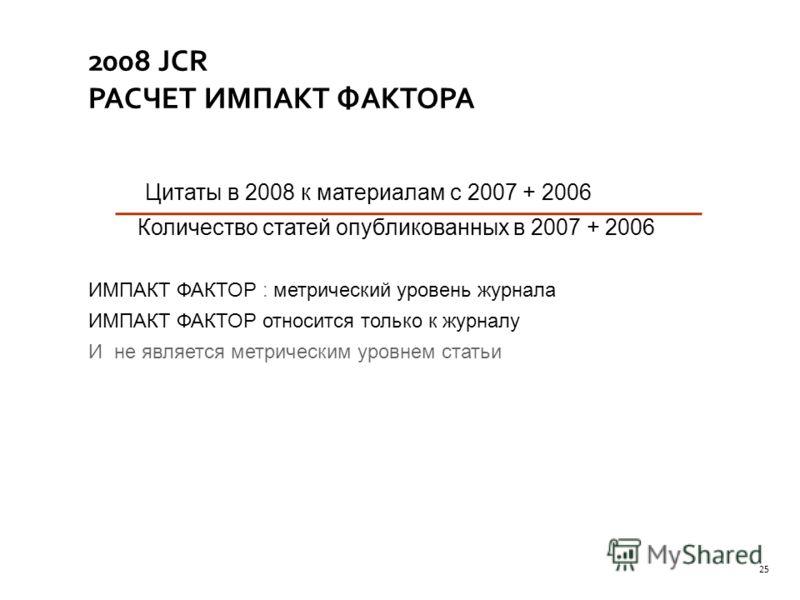 2008 JCR РАСЧЕТ ИМПАКТ ФАКТОРА Цитаты в 2008 к материалам с 2007 + 2006 Количество статей опубликованных в 2007 + 2006 ИМПАКТ ФАКТОР : метрический уровень журнала ИМПАКТ ФАКТОР относится только к журналу И не является метрическим уровнем статьи 25