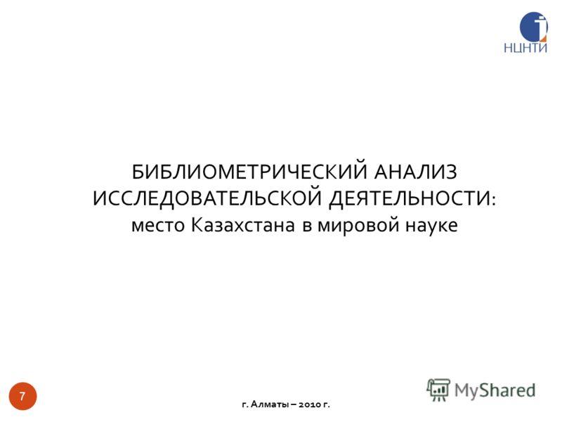 БИБЛИОМЕТРИЧЕСКИЙ АНАЛИЗ ИССЛЕДОВАТЕЛЬСКОЙ ДЕЯТЕЛЬНОСТИ: место Казахстана в мировой науке 7 г. Алматы – 2010 г.