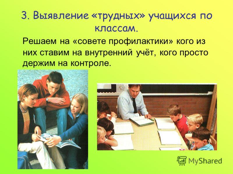 3. Выявление «трудных» учащихся по классам. Решаем на «совете профилактики» кого из них ставим на внутренний учёт, кого просто держим на контроле.