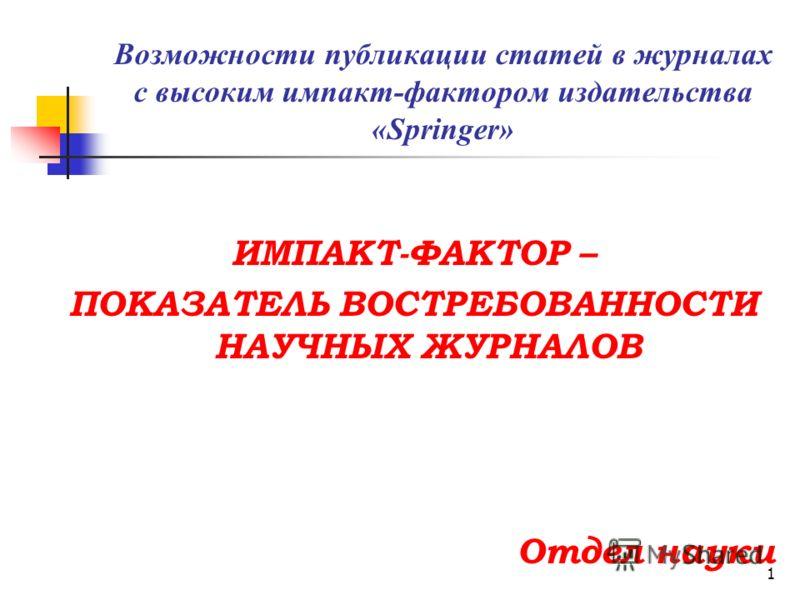 Возможности публикации статей в журналах с высоким импакт-фактором издательства «Springer» ИМПАКТ-ФАКТОР – ПОКАЗАТЕЛЬ ВОСТРЕБОВАННОСТИ НАУЧНЫХ ЖУРНАЛОВ Отдел науки 1