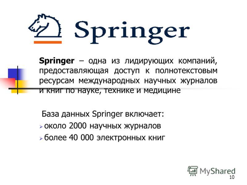 Springer – одна из лидирующих компаний, предоставляющая доступ к полнотекстовым ресурсам международных научных журналов и книг по науке, технике и медицине База данных Springer включает: около 2000 научных журналов более 40 000 электронных книг 10