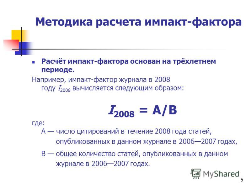 Методика расчета импакт-фактора Расчёт импакт-фактора основан на трёхлетнем периоде. Например, импакт-фактор журнала в 2008 году I 2008 вычисляется следующим образом: I 2008 = A/B где: A число цитирований в течение 2008 года статей, опубликованных в