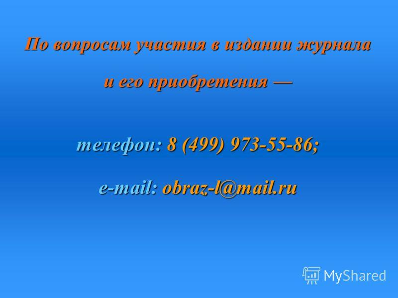 По вопросам участия в издании журнала и его приобретения и его приобретения телефон:8 (499) 973-55-86; телефон: 8 (499) 973-55-86; e-mail: obraz-l@mail.ru