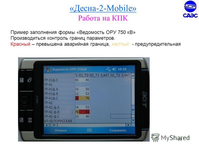 38 «Десна-2-Mobile» Работа на КПК Пример заполнения формы «Ведомость ОРУ 750 кВ» Производиться контроль границ параметров. Красный – превышена аварийная граница, желтый - предупредительная