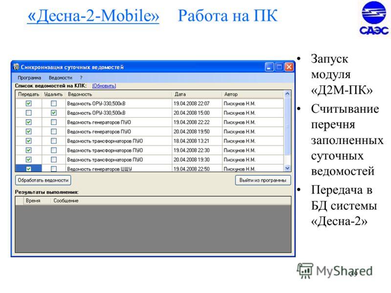 39 « Десна-2-Mobile» Работа на ПК Запуск модуля «Д2М-ПК» Считывание перечня заполненных суточных ведомостей Передача в БД системы «Десна-2»