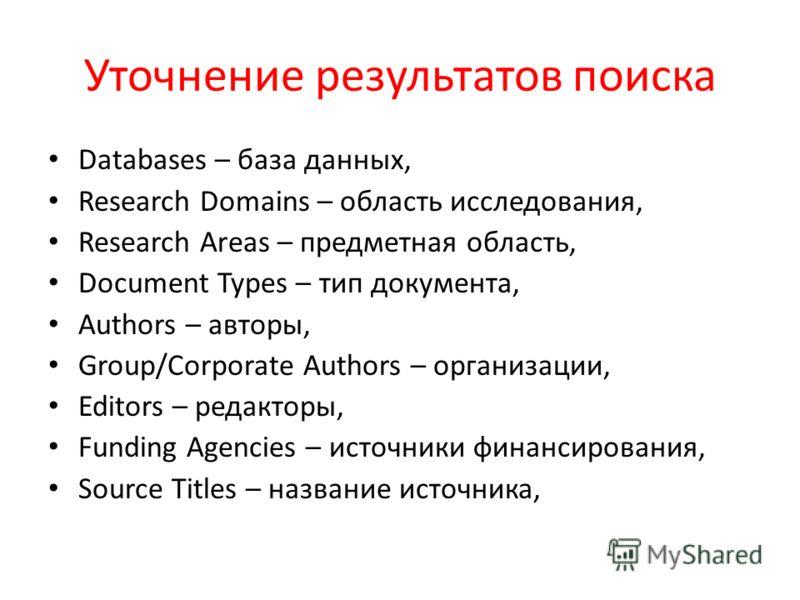 Уточнение результатов поиска Databases – база данных, Research Domains – область исследования, Research Areas – предметная область, Document Types – тип документа, Authors – авторы, Group/Corporate Authors – организации, Editors – редакторы, Funding