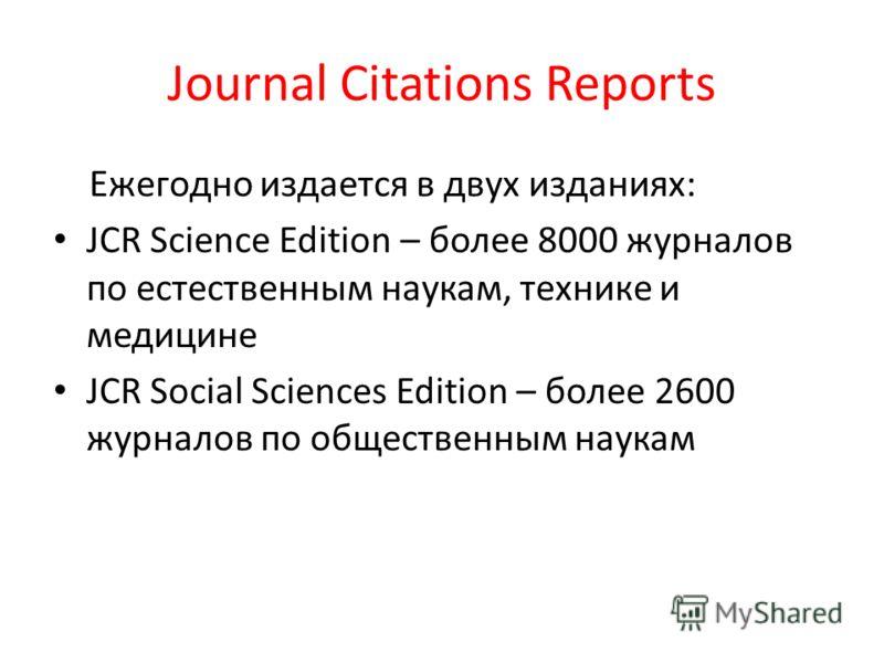 Journal Citations Reports Ежегодно издается в двух изданиях: JCR Science Edition – более 8000 журналов по естественным наукам, технике и медицине JCR Social Sciences Edition – более 2600 журналов по общественным наукам