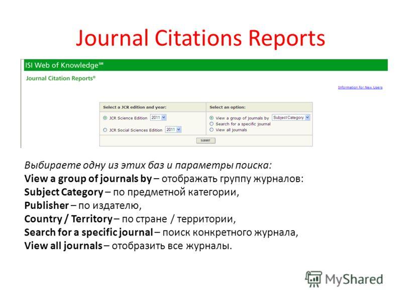 Journal Citations Reports Выбираете одну из этих баз и параметры поиска: View a group of journals by – отображать группу журналов: Subject Category – по предметной категории, Publisher – по издателю, Country / Territory – по стране / территории, Sear