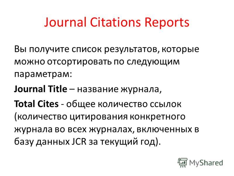Вы получите список результатов, которые можно отсортировать по следующим параметрам: Journal Title – название журнала, Total Cites - общее количество ссылок (количество цитирования конкретного журнала во всех журналах, включенных в базу данных JCR за