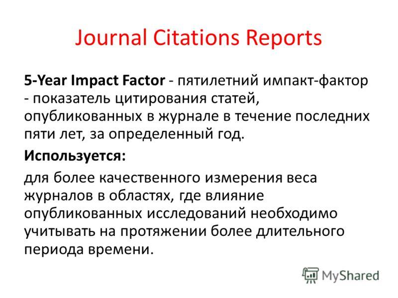 Journal Citations Reports 5-Year Impact Factor - пятилетний импакт-фактор - показатель цитирования статей, опубликованных в журнале в течение последних пяти лет, за определенный год. Используется: для более качественного измерения веса журналов в обл