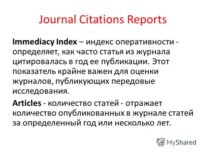 Journal Citations Reports Immediacy Index – индекс оперативности - определяет, как часто статья из журнала цитировалась в год ее публикации. Этот показатель крайне важен для оценки журналов, публикующих передовые исследования. Articles - количество с
