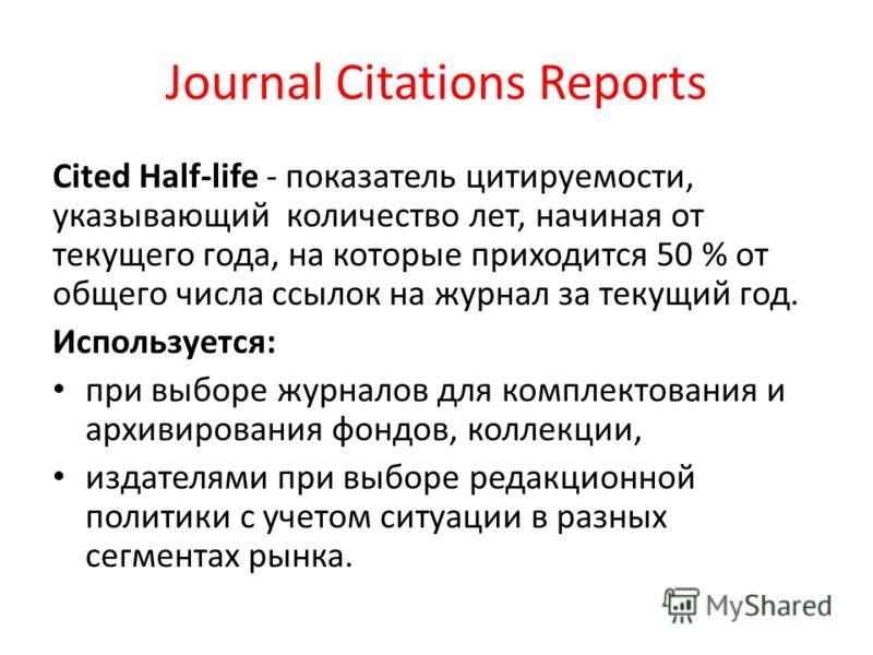 Journal Citations Reports Cited Half-life - показатель цитируемости, указывающий количество лет, начиная от текущего года, на которые приходится 50 % от общего числа ссылок на журнал за текущий год. Используется: при выборе журналов для комплектовани