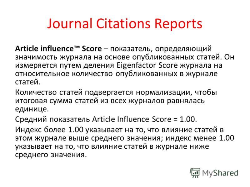 Journal Citations Reports Article influence Score – показатель, определяющий значимость журнала на основе опубликованных статей. Он измеряется путем деления Eigenfactor Score журнала на относительное количество опубликованных в журнале статей. Количе