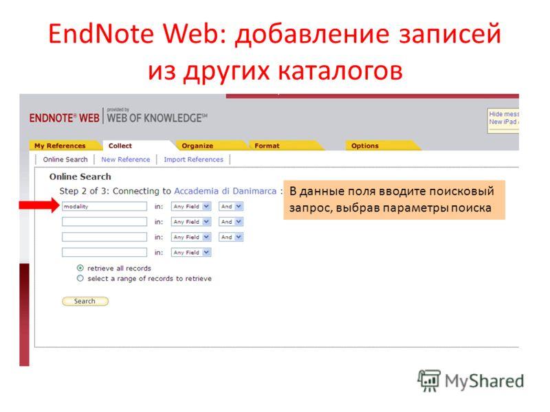 EndNote Web: добавление записей из других каталогов В данные поля вводите поисковый запрос, выбрав параметры поиска
