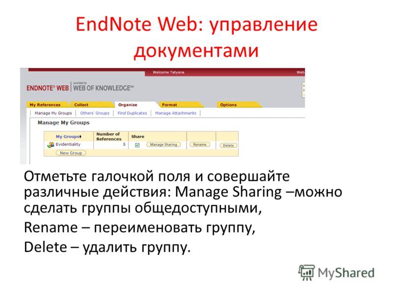 EndNote Web: управление документами Отметьте галочкой поля и совершайте различные действия: Manage Sharing –можно сделать группы общедоступными, Rename – переименовать группу, Delete – удалить группу.