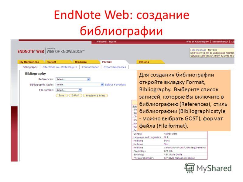 EndNote Web: создание библиографии Для создания библиографии откройте вкладку Format, Bibliography. Выберите список записей, которые Вы включите в библиографию (References), стиль библиографии (Bibliographic style - можно выбрать GOST), формат файла