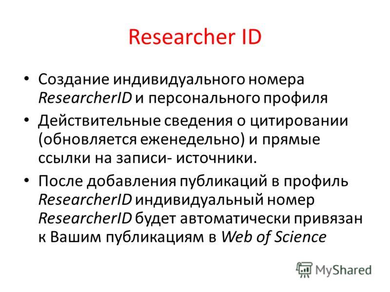 Researcher ID Создание индивидуального номера ResearcherID и персонального профиля Действительные сведения о цитировании (обновляется еженедельно) и прямые ссылки на записи- источники. После добавления публикаций в профиль ResearcherID индивидуальный