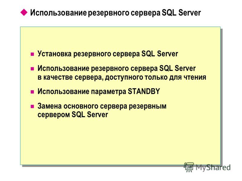 Использование резервного сервера SQL Server Установка резервного сервера SQL Server Использование резервного сервера SQL Server в качестве сервера, доступного только для чтения Использование параметра STANDBY Замена основного сервера резервным сервер