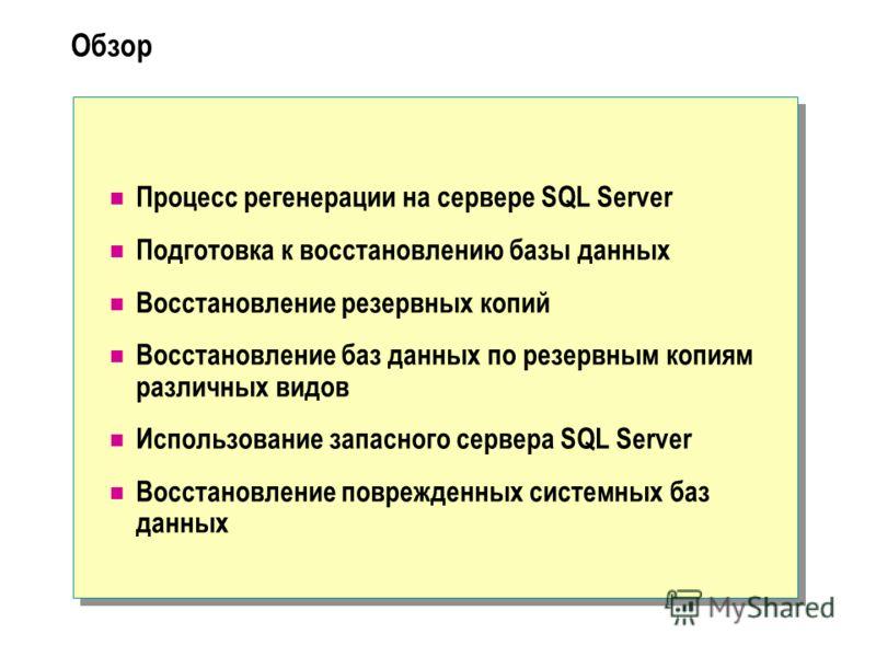 Обзор Процесс регенерации на сервере SQL Server Подготовка к восстановлению базы данных Восстановление резервных копий Восстановление баз данных по резервным копиям различных видов Использование запасного сервера SQL Server Восстановление поврежденны