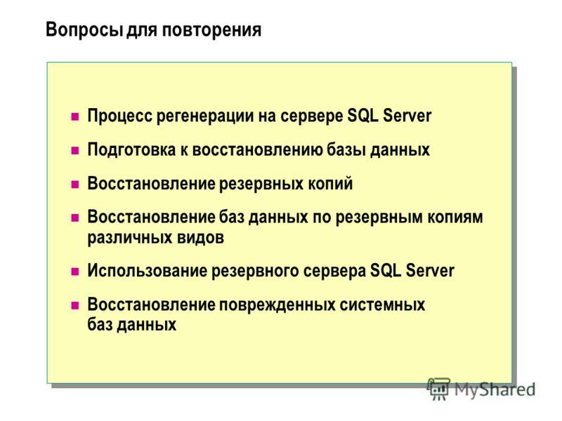 Вопросы для повторения Процесс регенерации на сервере SQL Server Подготовка к восстановлению базы данных Восстановление резервных копий Восстановление баз данных по резервным копиям различных видов Использование резервного сервера SQL Server Восстано