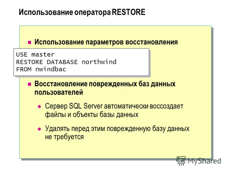 USE master RESTORE DATABASE northwind FROM nwindbac USE master RESTORE DATABASE northwind FROM nwindbac Использование оператора RESTORE Использование параметров восстановления Восстановление поврежденных баз данных пользователей Сервер SQL Server авт