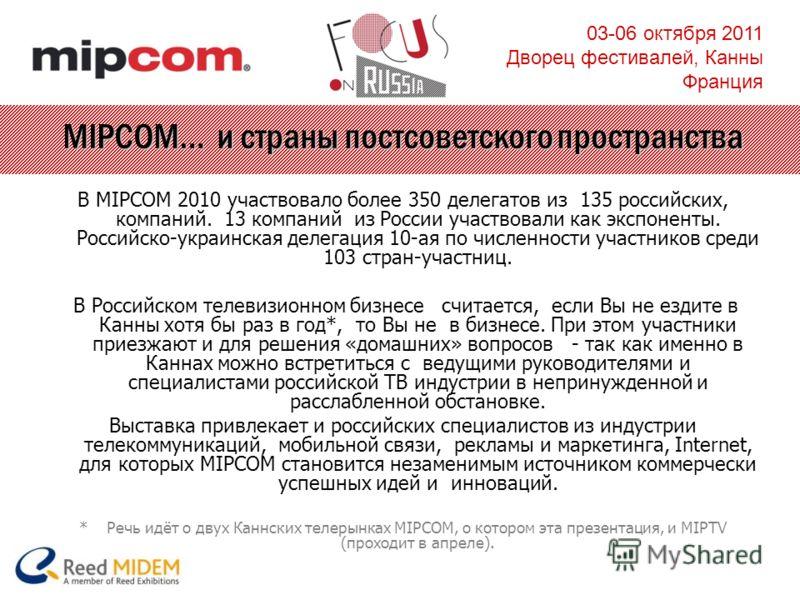 03-06 октября 2011 Дворец фестивалей, Канны Франция MIPCOM… и страны постсоветского пространства В MIPCOM 2010 участвовало более 350 делегатов из 135 российских, компаний. 13 компаний из России участвовали как экспоненты. Российско-украинская делегац