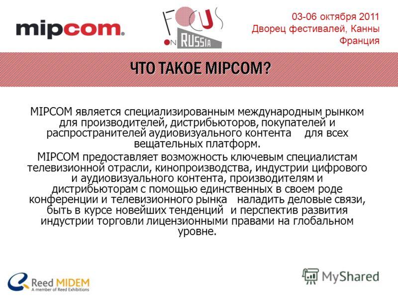 03-06 октября 2011 Дворец фестивалей, Канны Франция ЧТО ТАКОЕ MIPCOM? MIPCOM является специализированным международным рынком для производителей, дистрибьюторов, покупателей и распространителей аудиовизуального контента для всех вещательных платформ.