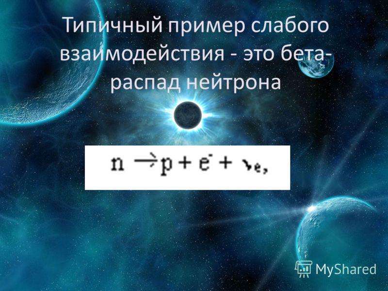 Типичный пример слабого взаимодействия - это бета- распад нейтрона