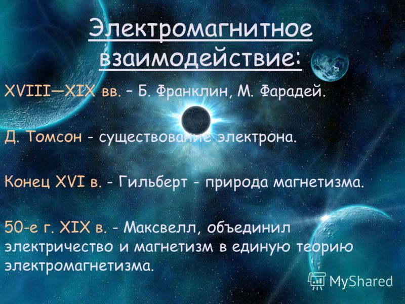 Электромагнитное взаимодействие: XVIIIXIX вв. – Б. Франклин, М. Фарадей. Д. Томсон - существование электрона. Конец XVI в. - Гильберт - природа магнетизма. 50-е г. XIX в. - Максвелл, объединил электричество и магнетизм в единую теорию электромагнетиз