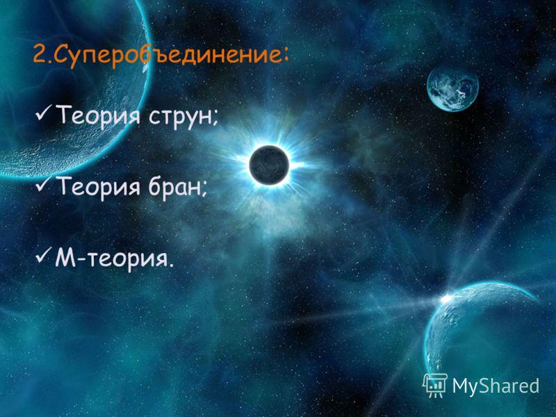 2.Суперобъединение : Теория струн; Теория бран; М-теория.