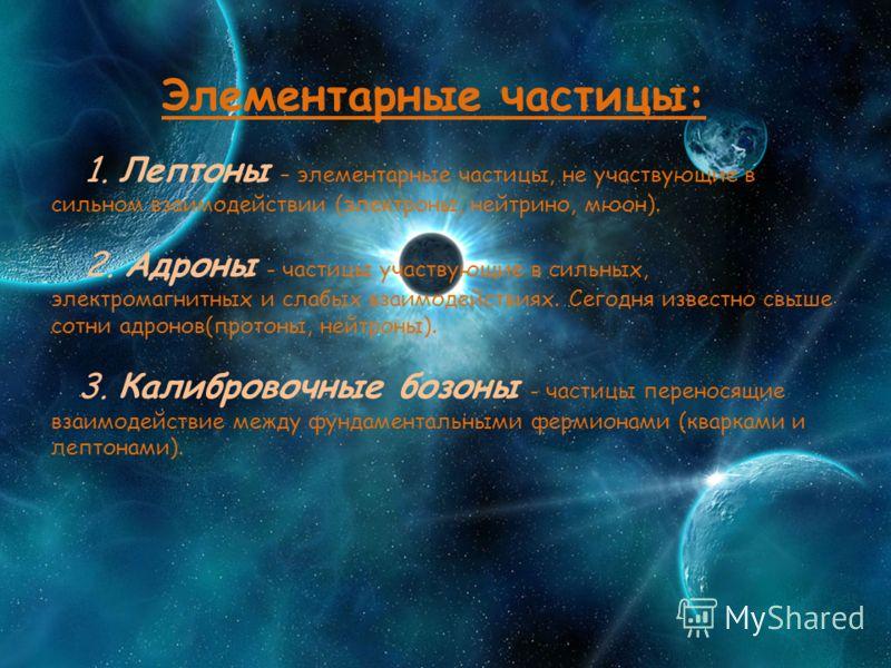 Элементарные частицы: 1. Лептоны – элементарные частицы, не участвующие в сильном взаимодействии (электроны, нейтрино, мюон). 2. Адроны - частицы участвующие в сильных, электромагнитных и слабых взаимодействиях. Сегодня известно свыше сотни адронов(п