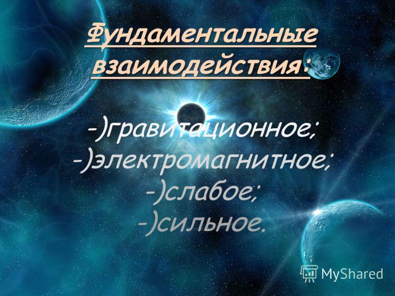 Фундаментальные взаимодействия: Фундаментальные взаимодействия: -)гравитационное; -)электромагнитное; -)слабое; -)сильное.