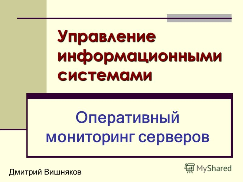 Дмитрий Вишняков Управление информационными системами Оперативный мониторинг серверов