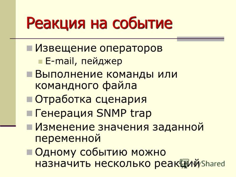 Реакция на событие Извещение операторов E-mail, пейджер Выполнение команды или командного файла Отработка сценария Генерация SNMP trap Изменение значения заданной переменной Одному событию можно назначить несколько реакций