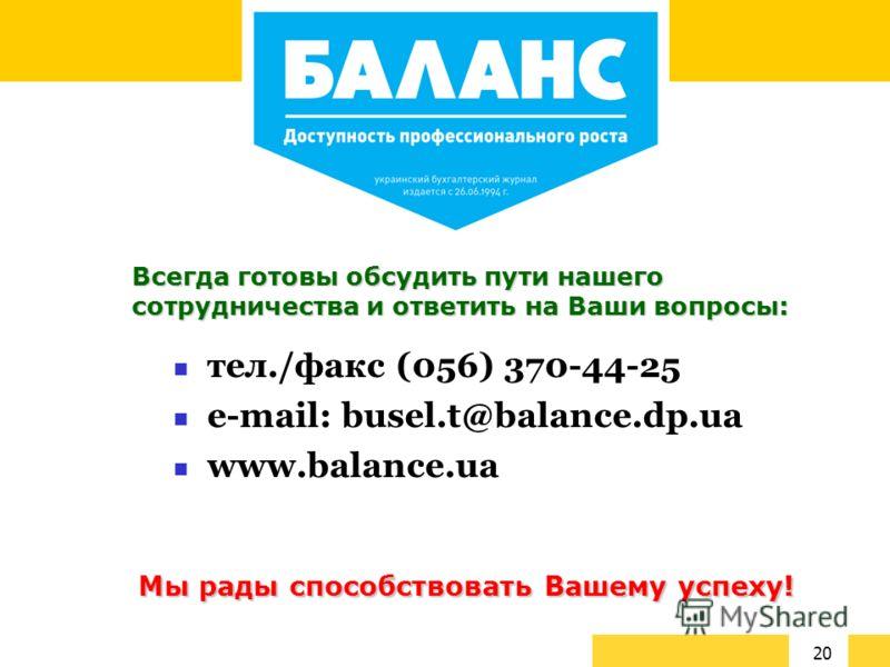 20 тел./факс (056) 370-44-25 e-mail: busel.t@balance.dp.ua www.balance.ua Мы рады способствовать Вашему успеху! Всегда готовы обсудить пути нашего сотрудничества и ответить на Ваши вопросы: