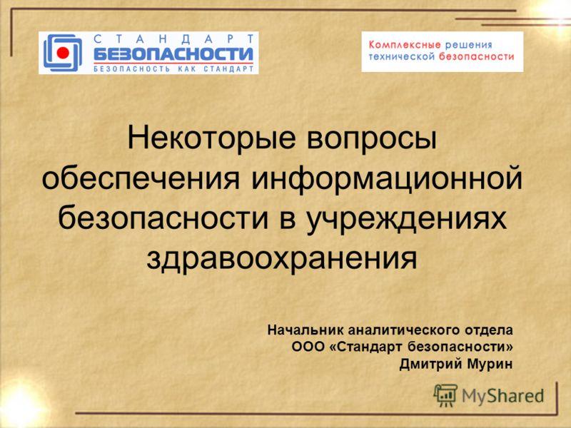 Некоторые вопросы обеспечения информационной безопасности в учреждениях здравоохранения Начальник аналитического отдела ООО «Стандарт безопасности» Дмитрий Мурин