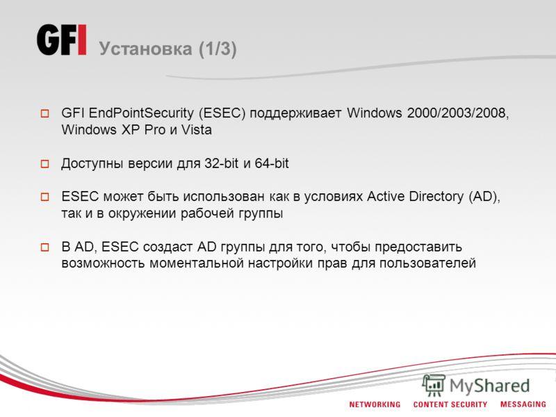 Установка (1/3) GFI EndPointSecurity (ESEC) поддерживает Windows 2000/2003/2008, Windows XP Pro и Vista Доступны версии для 32-bit и 64-bit ESEC может быть использован как в условиях Active Directory (AD), так и в окружении рабочей группы В AD, ESEC