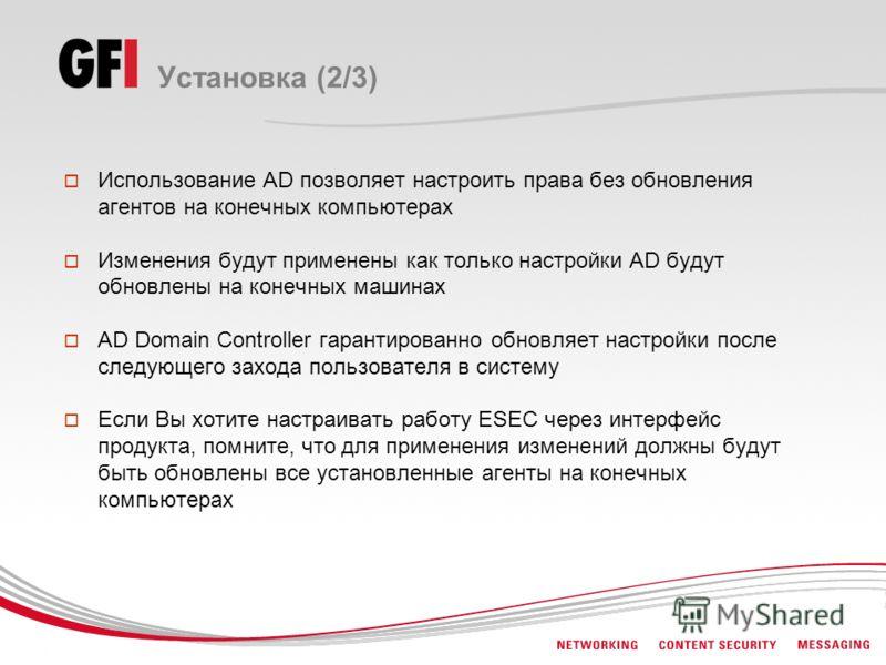 Установка (2/3) Использование AD позволяет настроить права без обновления агентов на конечных компьютерах Изменения будут применены как только настройки AD будут обновлены на конечных машинах AD Domain Controller гарантированно обновляет настройки по