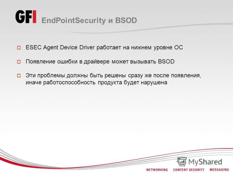 EndPointSecurity и BSOD ESEC Agent Device Driver работает на нижнем уровне ОС Появление ошибки в драйвере может вызывать BSOD Эти проблемы должны быть решены сразу же после появления, иначе работоспособность продукта будет нарушена