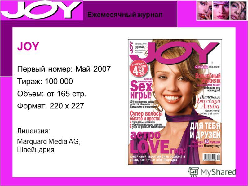 JOY Первый номер: Май 2007 Тираж: 100 000 Объем: от 165 стр. Формат: 220 x 227 Лицензия: Marquard Media AG, Швейцария Ежемесячный журнал